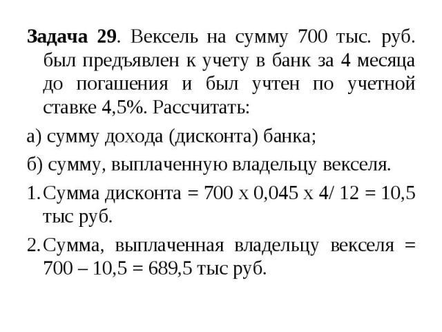 Задача 29. Вексель на сумму 700 тыс. руб. был предъявлен к учету в банк за 4 месяца до погашения и был учтен по учетной ставке 4,5%. Рассчитать: а) сумму дохода (дисконта) банка; б) сумму, выплаченную владельцу векселя. Сумма дисконта = 700 х 0,045 …