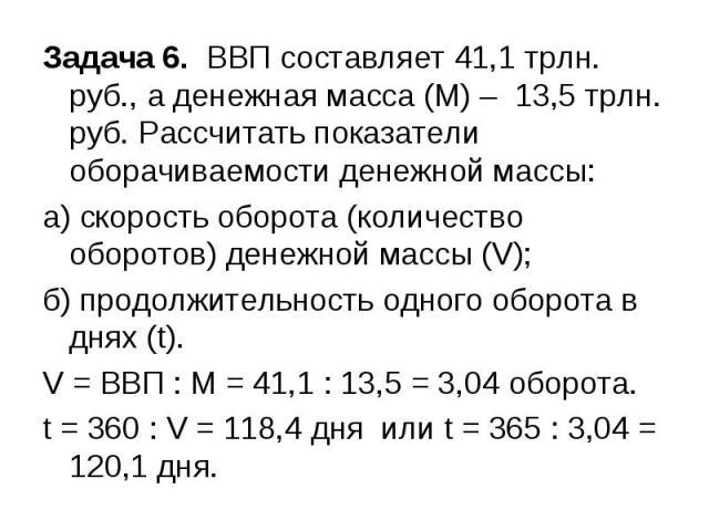 Задача 6. ВВП составляет 41,1 трлн. руб., а денежная масса (М) – 13,5 трлн. руб. Рассчитать показатели оборачиваемости денежной массы: а) скорость оборота (количество оборотов) денежной массы (V); б) продолжительность одного оборота в днях (t). V = …