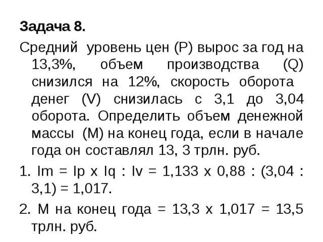 Задача 8. Cредний уровень цен (P) вырос за год на 13,3%, объем производства (Q) снизился на 12%, скорость оборота денег (V) снизилась с 3,1 до 3,04 оборота. Определить объем денежной массы (М) на конец года, если в начале года он составлял 13, 3 трл…