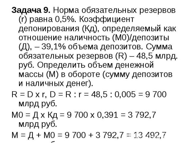 Задача 9. Норма обязательных резервов (r) равна 0,5%. Коэффициент депонирования (Кд), определяемый как отношение наличность (М0)/депозиты (Д), – 39,1% объема депозитов. Сумма обязательных резервов (R) – 48,5 млрд. руб. Определить объем денежной масс…