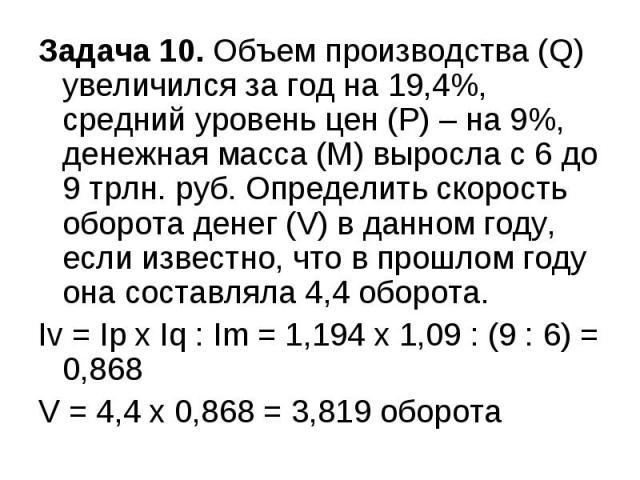 Задача 10. Объем производства (Q) увеличился за год на 19,4%, средний уровень цен (Р) – на 9%, денежная масса (М) выросла с 6 до 9 трлн. руб. Определить скорость оборота денег (V) в данном году, если известно, что в прошлом году она составляла 4,4 о…