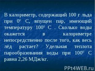 В калориметр, содержащий 100 г льда при 00 С, впущен пар, имеющий температуру 10