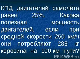 КПД двигателей самолёта равен 25%. Какова полезная мощность двигателей, если при