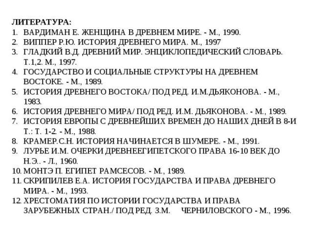 ЛИТЕРАТУРА: ВАРДИМАН Е. ЖЕНЩИНА В ДРЕВНЕМ МИРЕ. - М., 1990. ВИППЕР Р.Ю. ИСТОРИЯ ДРЕВНЕГО МИРА. М., 1997 ГЛАДКИЙ В.Д. ДРЕВНИЙ МИР. ЭНЦИКЛОПЕДИЧЕСКИЙ СЛОВАРЬ. Т.1,2. М., 1997. ГОСУДАРСТВО И СОЦИАЛЬНЫЕ СТРУКТУРЫ НА ДРЕВНЕМ ВОСТОКЕ. - М., 1989. ИСТОРИЯ …