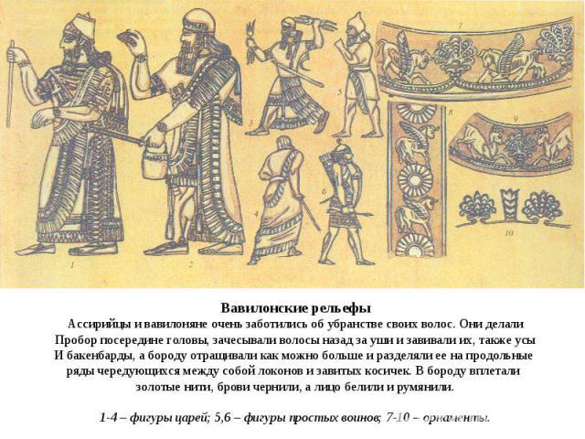 Вавилонские рельефы Ассирийцы и вавилоняне очень заботились об убранстве своих волос. Они делали Пробор посередине головы, зачесывали волосы назад за уши и завивали их, также усы И бакенбарды, а бороду отращивали как можно больше и разделяли ее на п…