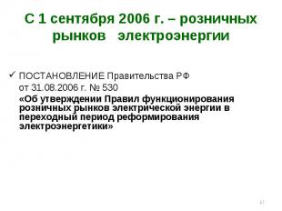 * С 1 сентября 2006 г. – розничных рынков электроэнергии ПОСТАНОВЛЕНИЕ Правитель