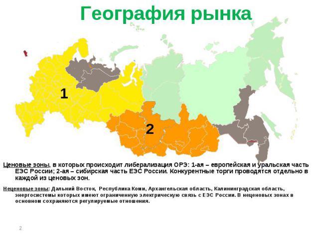* География рынка 1 2 Ценовые зоны, в которых происходит либерализация ОРЭ: 1-ая – европейская и уральская часть ЕЭС России; 2-ая – сибирская часть ЕЭС России. Конкурентные торги проводятся отдельно в каждой из ценовых зон. Неценовые зоны: Дальний В…