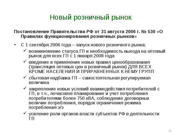 * Новый розничный рынок Постановление Правительства РФ от 31 августа 2006 г. № 530 «О Правилах функционирования розничных рынков» С 1 сентября 2006 года – запуск нового розничного рынка: возникновение статуса ГП и необходимость выхода на оптовый рын…