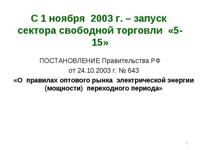 * С 1 ноября 2003 г. – запуск сектора свободной торговли «5-15» ПОСТАНОВЛЕНИЕ Правительства РФ от 24.10.2003 г. № 643 «О правилах оптового рынка электрической энергии (мощности) переходного периода»