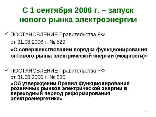* С 1 сентября 2006 г. – запуск нового рынка электроэнергии ПОСТАНОВЛЕНИЕ Правительства РФ от 31.08.2006 г. № 529 «О совершенствовании порядка функционирования оптового рынка электрической энергии (мощности)» ПОСТАНОВЛЕНИЕ Правительства РФ от 31.08.…