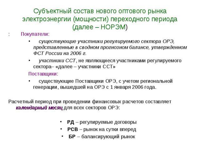 Субъектный состав нового оптового рынка электроэнергии (мощности) переходного периода (далее – НОРЭМ) : Покупатели: существующие участники регулируемого сектора ОРЭ, представленные в сводном прогнозном балансе, утвержденном ФСТ России на 2006 г. уча…