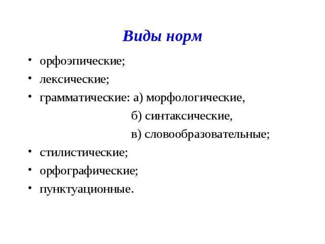 Виды норм орфоэпические; лексические; грамматические: а) морфологические, б) синтаксические, в) словообразовательные; стилистические; орфографические; пунктуационные.