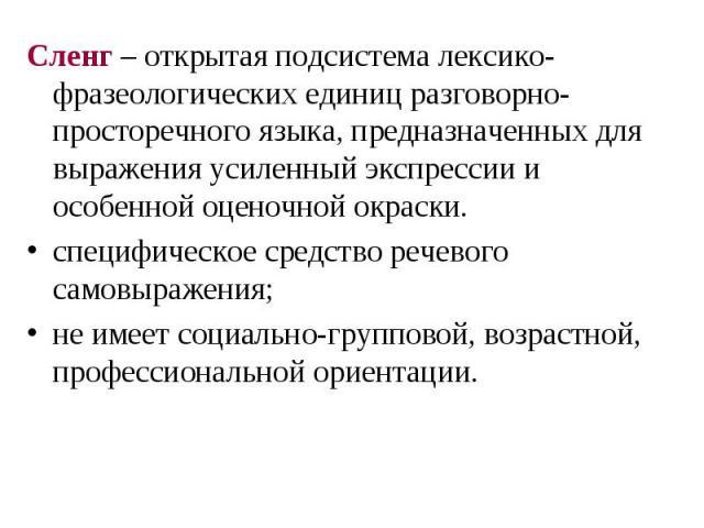 Сленг – открытая подсистема лексико-фразеологических единиц разговорно-просторечного языка, предназначенных для выражения усиленный экспрессии и особенной оценочной окраски. специфическое средство речевого самовыражения; не имеет социально-групповой…