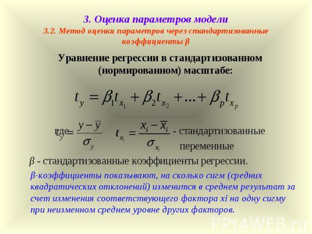 3. Оценка параметров модели 3.2. Метод оценки параметров через стандартизованные коэффициенты β Уравнение регрессии в стандартизованном (нормированном) масштабе: где , - стандартизованные переменные β - стандартизованные коэффициенты регрессии. β-ко…