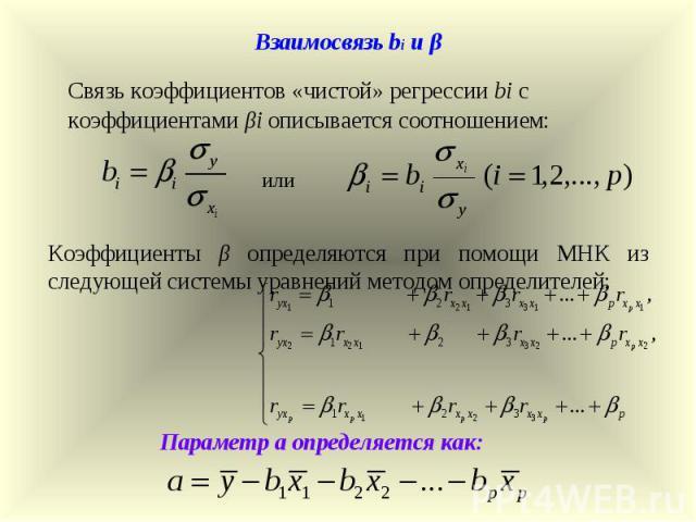 или Параметр a определяется как: Коэффициенты β определяются при помощи МНК из следующей системы уравнений методом определителей: Взаимосвязь bi и β Связь коэффициентов «чистой» регрессии bi с коэффициентами βi описывается соотношением:
