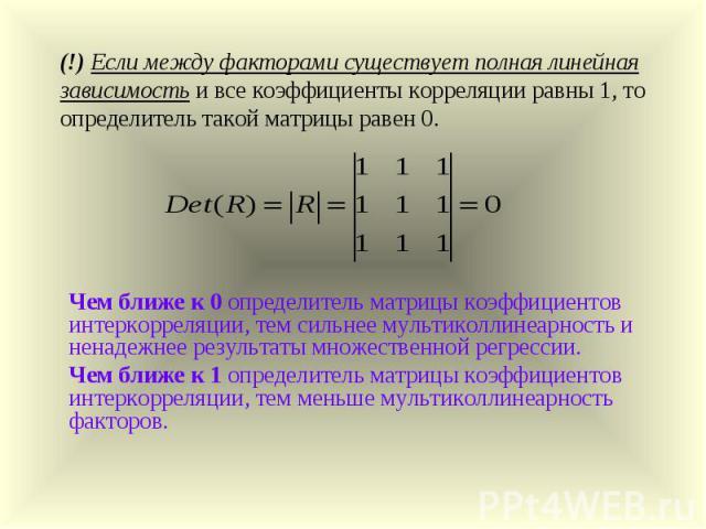 (!) Если между факторами существует полная линейная зависимость и все коэффициенты корреляции равны 1, то определитель такой матрицы равен 0. Чем ближе к 0 определитель матрицы коэффициентов интеркорреляции, тем сильнее мультиколлинеарность и ненаде…