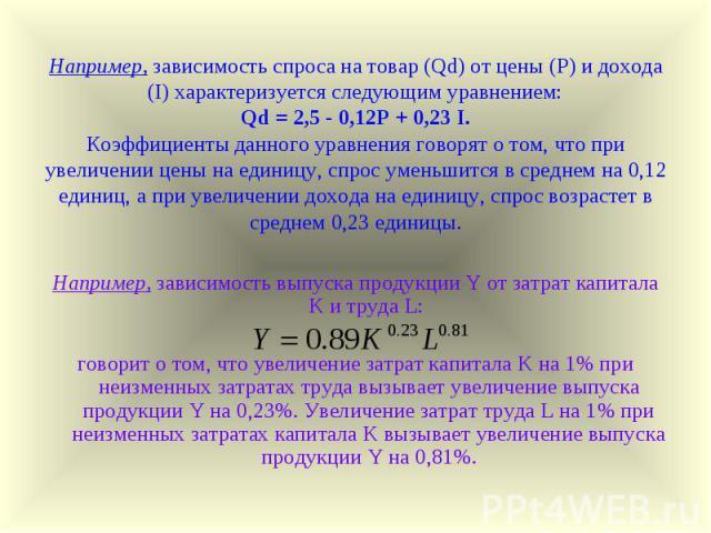 Например, зависимость спроса на товар (Qd) от цены (P) и дохода (I) характеризуется следующим уравнением: Qd = 2,5 - 0,12P + 0,23 I. Коэффициенты данного уравнения говорят о том, что при увеличении цены на единицу, спрос уменьшится в среднем на 0,12…