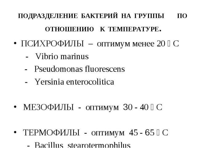 ПОДРАЗДЕЛЕНИЕ БАКТЕРИЙ НА ГРУППЫ ПО ОТНОШЕНИЮ К ТЕМПЕРАТУРЕ. ПСИХРОФИЛЫ – оптимум менее 20 ⁰ С - Vibrio marinus - Pseudomonas fluorescens - Yersinia enterocolitica МЕЗОФИЛЫ - оптимум 30 - 40 ⁰ С ТЕРМОФИЛЫ - оптимум 45 - 65 ⁰ С - Bacillus stearotermo…