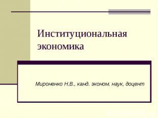 Институциональная экономика Мироненко Н.В., канд. эконом. наук, доцент