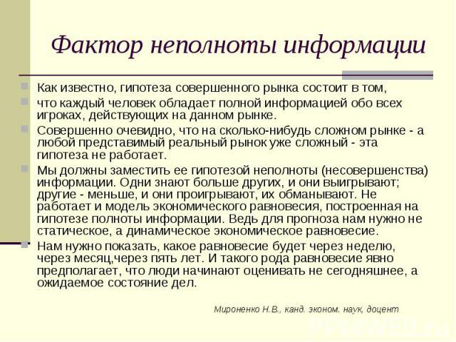 Мироненко Н.В., канд. эконом. наук, доцент Фактор неполноты информации Как известно, гипотеза совершенного рынка состоит в том, что каждый человек обладает полной информацией обо всех игроках, действующих на данном рынке. Совершенно очевидно, что на…