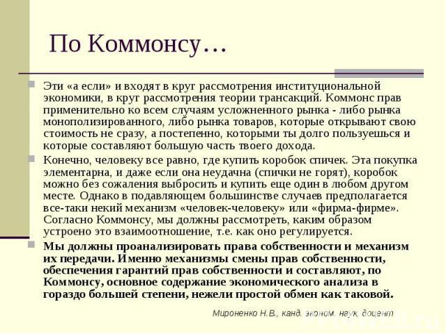 Мироненко Н.В., канд. эконом. наук, доцент По Коммонсу… Эти «а если» и входят в круг рассмотрения институциональной экономики, в круг рассмотрения теории трансакций. Коммонс прав применительно ко всем случаям усложненного рынка - либо рынка монополи…