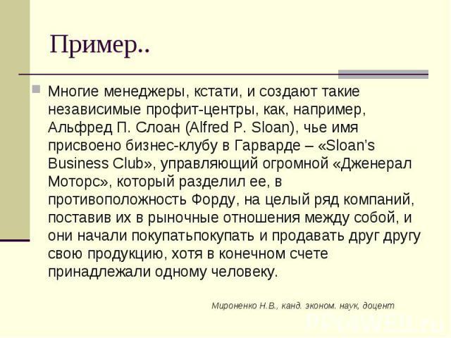 Мироненко Н.В., канд. эконом. наук, доцент Пример.. Многие менеджеры, кстати, и создают такие независимые профит-центры, как, например, Альфред П. Слоан (Alfred P. Sloan), чье имя присвоено бизнес-клубу в Гарварде – «Sloan's Business Club», управляю…