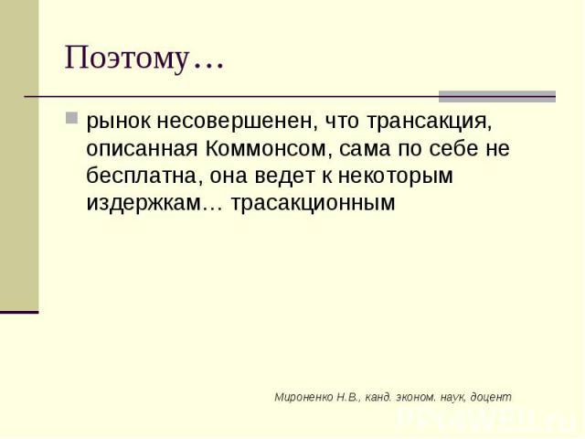 Мироненко Н.В., канд. эконом. наук, доцент Поэтому… рынок несовершенен, что трансакция, описанная Коммонсом, сама по себе не бесплатна, она ведет к некоторым издержкам… трасакционным