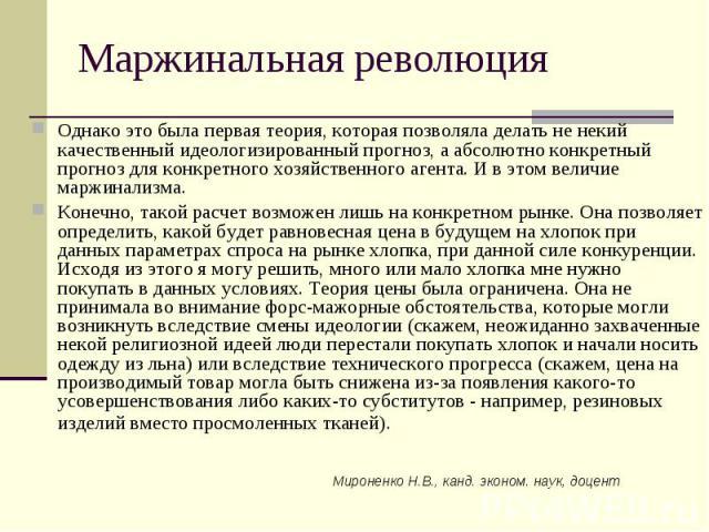 Мироненко Н.В., канд. эконом. наук, доцент Маржинальная революция Однако это была первая теория, которая позволяла делать не некий качественный идеологизированный прогноз, а абсолютно конкретный прогноз для конкретного хозяйственного агента. И в это…