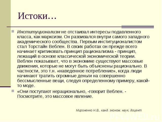 Мироненко Н.В., канд. эконом. наук, доцент Истоки… Институционализм не отстаивал интересы подавленного класса, как марксизм. Он развивался внутри самого западного академического сообщества. Первым институционалистом стал Торстайн Веблен. В своих раб…