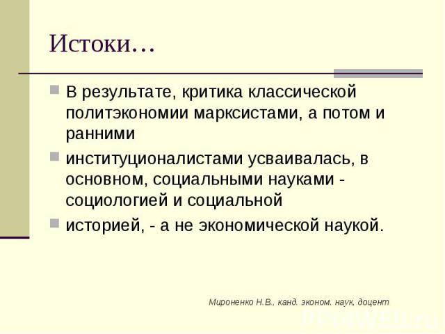 Мироненко Н.В., канд. эконом. наук, доцент Истоки… В результате, критика классической политэкономии марксистами, а потом и ранними институционалистами усваивалась, в основном, социальными науками - социологией и социальной историей, - а не экономиче…