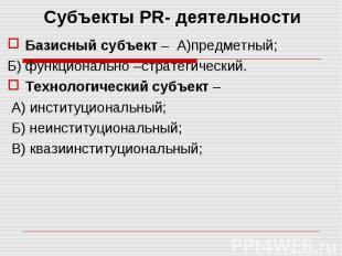 Субъекты PR- деятельности Базисный субъект – А)предметный; Б) функционально –стр