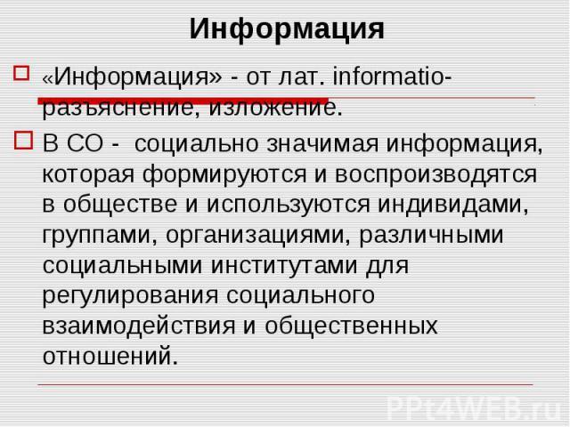 Информация «Информация» - от лат. informatio- разъяснение, изложение. В СО - социально значимая информация, которая формируются и воспроизводятся в обществе и используются индивидами, группами, организациями, различными социальными институтами для р…