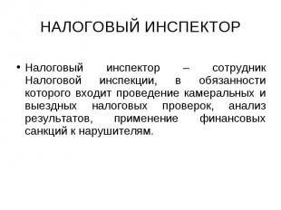 НАЛОГОВЫЙ ИНСПЕКТОР Налоговый инспектор – сотрудник Налоговой инспекции, в обяза