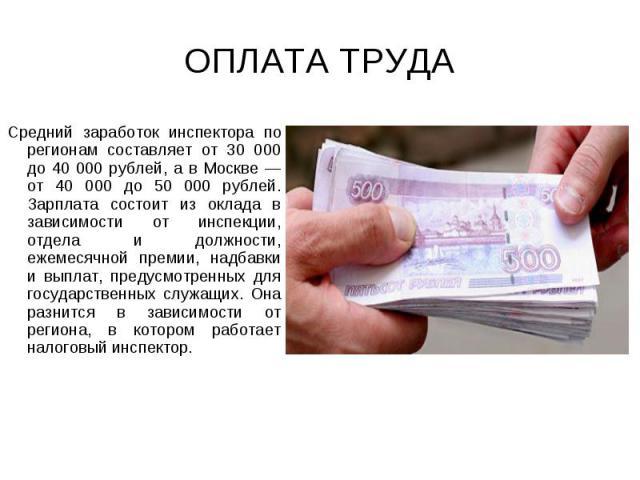 ОПЛАТА ТРУДА Средний заработок инспектора по регионам составляет от 30 000 до 40 000 рублей, а в Москве — от 40 000 до 50 000 рублей. Зарплата состоит из оклада в зависимости от инспекции, отдела и должности, ежемесячной премии, надбавки и выплат, п…