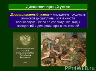 Дисциплинарный устав Дисциплинарный устав – определяет сущность воинской дисципл