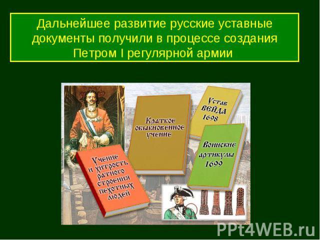 Дальнейшее развитие русские уставные документы получили в процессе создания Петром I регулярной армии