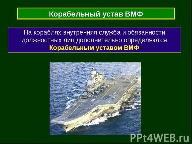 Корабельный устав ВМФ На кораблях внутренняя служба и обязанности должностных лиц дополнительно определяются Корабельным уставом ВМФ