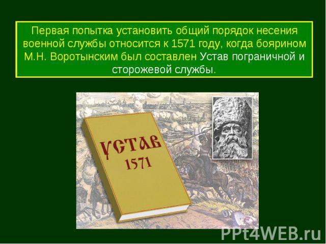 Первая попытка установить общий порядок несения военной службы относится к 1571 году, когда боярином М.Н. Воротынским был составлен Устав пограничной и сторожевой службы.