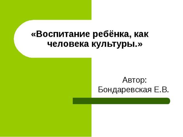 «Воспитание ребёнка, как человека культуры.» Автор: Бондаревская Е.В.