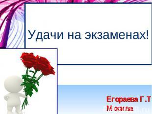 Удачи на экзаменах! Егораева Г.Т., Москва