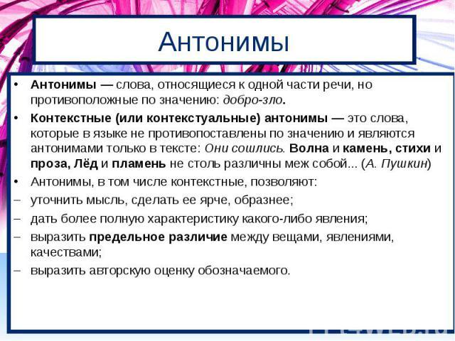 Антонимы Антонимы — слова, относящиеся к одной части речи, но противоположные по значению: добро-зло. Контекстные (или контекстуальные) антонимы — это слова, которые в языке не противопоставлены по значению и являются антонимами только в тексте: Они…