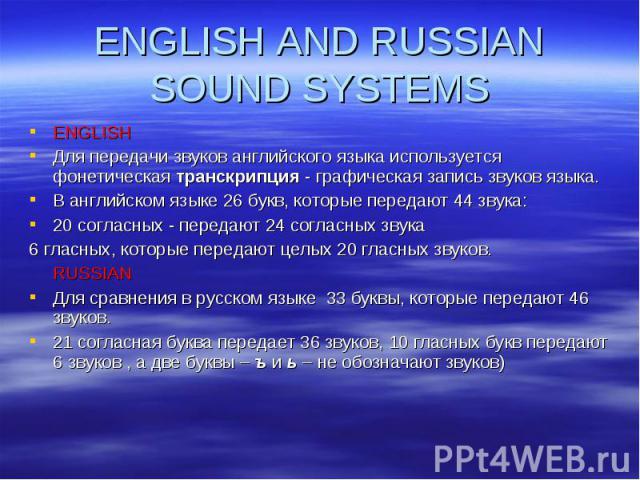 ENGLISH Для передачи звуков английского языка используется фонетическая транскрипция - графическая запись звуков языка. В английском языке 26 букв, которые передают 44 звука: 20 согласных - передают 24 согласных звука 6 гласных, которые передают цел…
