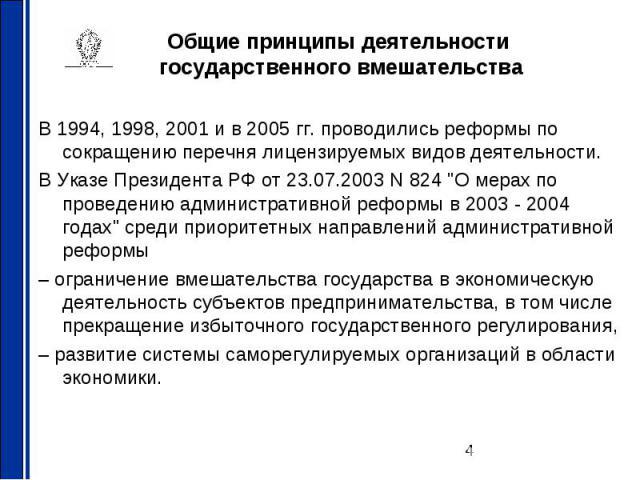 Общие принципы деятельности государственного вмешательства В 1994, 1998, 2001 и в 2005 гг. проводились реформы по сокращению перечня лицензируемых видов деятельности. В Указе Президента РФ от 23.07.2003 N 824 \