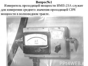 Вопрос№1 Измеритель проходящей мощности ИМП-23А служит для измерения среднего зн