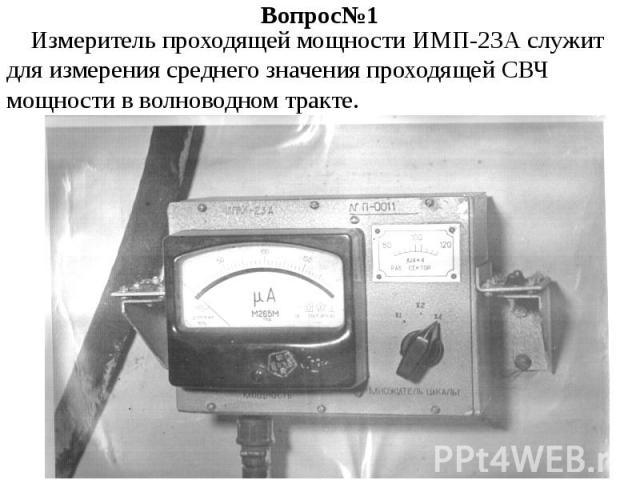 Вопрос№1 Измеритель проходящей мощности ИМП-23А служит для измерения среднего значения проходящей СВЧ мощности в волноводном тракте.