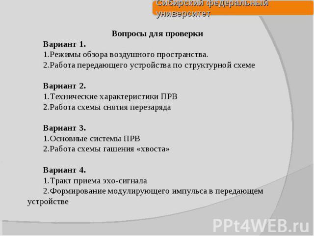 Вопросы для проверки Вариант 1. Режимы обзора воздушного пространства. Работа передающего устройства по структурной схеме Вариант 2. Технические характеристики ПРВ Работа схемы снятия перезаряда Вариант 3. Основные системы ПРВ Работа схемы гашения «…