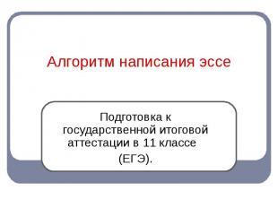 Алгоритм написания эссе Подготовка к государственной итоговой аттестации в 11 кл