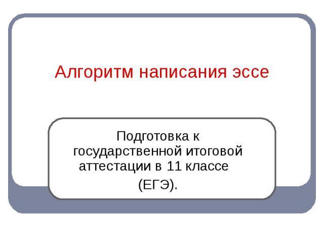Алгоритм написания эссе Подготовка к государственной итоговой аттестации в 11 классе (ЕГЭ).