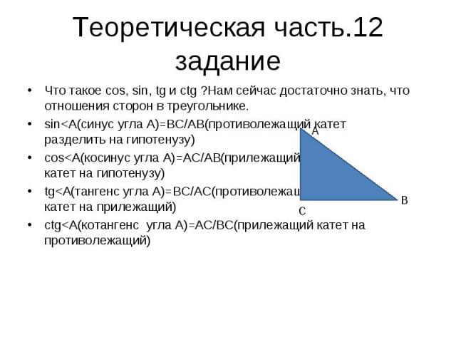 Теоретическая часть.12 задание Что такое cos, sin, tg и ctg ?Нам сейчас достаточно знать, что отношения сторон в треугольнике. sin