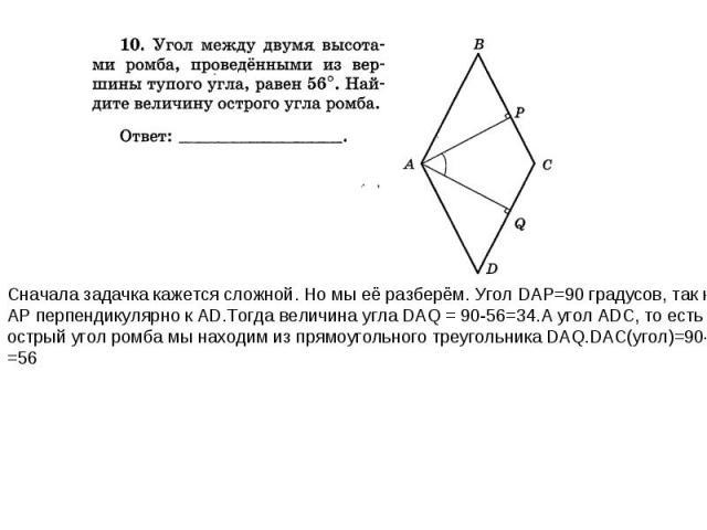 Сначала задачка кажется сложной. Но мы её разберём. Угол DAP=90 градусов, так как AP перпендикулярно к AD.Тогда величина угла DAQ = 90-56=34.А угол ADC, то есть острый угол ромба мы находим из прямоугольного треугольника DAQ.DAC(угол)=90-34= =56